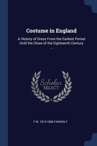 Costume in England: A History of Dress From the Earliest Period Until the Close of the Eighteenth Century ..., F W. 1814-1866 Fairholt обложка-превью