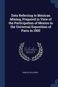 Data Referring to Mexican Mining, Prepared in View of the Participation of Mexico in the Universal Exposition of Paris in 1900, Carlos Sellerier обложка-превью