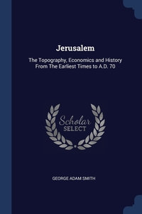 Jerusalem: The Topography, Economics and History From The Earliest Times to A.D. 70, George Adam Smith обложка-превью