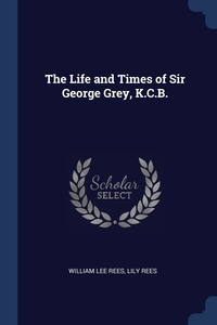The Life and Times of Sir George Grey, K.C.B., William Lee Rees, Lily Rees обложка-превью