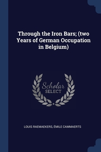 Through the Iron Bars; (two Years of German Occupation in Belgium), Louis Raemaekers, Emile Cammaerts обложка-превью
