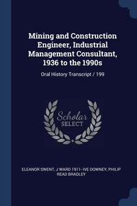 Mining and Construction Engineer, Industrial Management Consultant, 1936 to the 1990s: Oral History Transcript / 199, Eleanor Swent, J Ward 1911- ive Downey, Philip Read Bradley обложка-превью