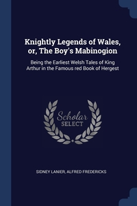 Knightly Legends of Wales, or, The Boy's Mabinogion: Being the Earliest Welsh Tales of King Arthur in the Famous red Book of Hergest, Sidney Lanier, Alfred Fredericks обложка-превью