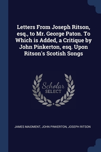 Letters From Joseph Ritson, esq., to Mr. George Paton. To Which is Added, a Critique by John Pinkerton, esq. Upon Ritson's Scotish Songs, James Maidment, John Pinkerton, Joseph Ritson обложка-превью