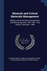 Minerals and Critical Materials Management: Military and Government Administrator and Mining Executive, 1941-1987 : Oral History Transcript / 1986, Eleanor Swent, James K Richardson, Simon David Strauss обложка-превью