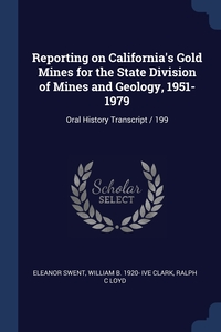Reporting on California's Gold Mines for the State Division of Mines and Geology, 1951-1979: Oral History Transcript / 199, Eleanor Swent, William B. 1920- ive Clark, Ralph C Loyd обложка-превью