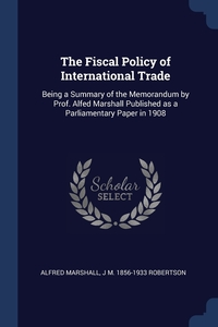 The Fiscal Policy of International Trade: Being a Summary of the Memorandum by Prof. Alfed Marshall Published as a Parliamentary Paper in 1908, Alfred Marshall, J M. 1856-1933 Robertson обложка-превью
