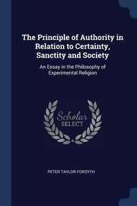 The Principle of Authority in Relation to Certainty, Sanctity and Society: An Essay in the Philosophy of Experimental Religion, Peter Taylor Forsyth обложка-превью