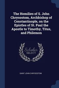 The Homilies of S. John Chrysostom, Archbishop of Constantinople, on the Epistles of St. Paul the Apostle to Timothy, Titus, and Philemon, Saint John Chrysostom обложка-превью