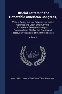 Official Letters to the Honorable American Congress,: Written, During the war Between the United Colonies and Great Britain, by His Excellency, George Washington, Commander in Chief of the Continental Forces, now President of the United States.; Volume 1, John Carey, John Robinson, George Robinson обложка-превью
