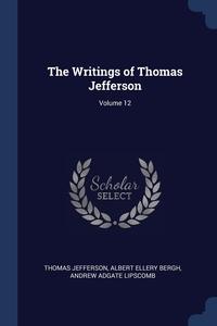 The Writings of Thomas Jefferson; Volume 12, Thomas Jefferson, Albert Ellery Bergh, Andrew Adgate Lipscomb обложка-превью