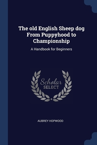 The old English Sheep dog From Puppyhood to Championship: A Handbook for Beginners, Aubrey Hopwood обложка-превью