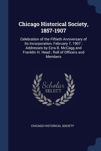 Chicago Historical Society, 1857-1907: Celebration of the Fiftieth Anniversary of its Incorporation, February 7, 1907 ; Addresses by Ezra B. McCagg and Franklin H. Head ; Roll of Officers and Members, Chicago Historical Society обложка-превью