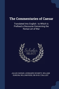 The Commentaries of Caesar: Translated Into English : to Which is Prefixed a Discourse Concerning the Roman art of War, Julius Caesar, Leonhard Schmitz, William Duncan обложка-превью