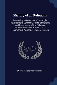 History of all Religions: Containing a Statement of the Origin, Development, Doctrines, Forms of Worship and Government of the Religious Denominations in the World : With Biographical Notices of Eminent Divines, Samuel M. 1823-1863 Smucker обложка-превью