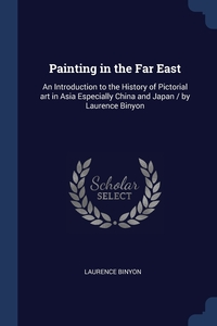 Painting in the Far East: An Introduction to the History of Pictorial art in Asia Especially China and Japan / by Laurence Binyon, Laurence Binyon обложка-превью