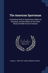 The American Sportsman: Containing Hints to Sportsmen, Notes on Shooting, and the Habits of the Game Birds and Wild Fowl of America, Elisha J. 1820-1877 Lewis, George G White обложка-превью