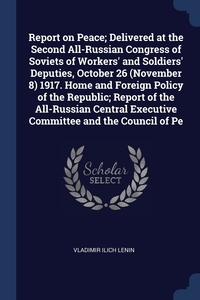 Report on Peace; Delivered at the Second All-Russian Congress of Soviets of Workers' and Soldiers' Deputies, October 26 (November 8) 1917. Home and Foreign Policy of the Republic; Report of the All-Russian Central Executive Committee and the Council of Pe, Vladimir Ilich Lenin обложка-превью