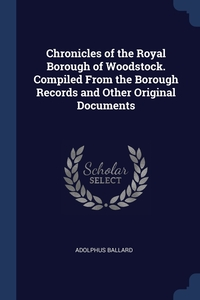 Chronicles of the Royal Borough of Woodstock. Compiled From the Borough Records and Other Original Documents, Adolphus Ballard обложка-превью