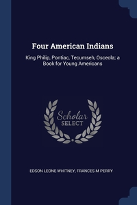 Four American Indians: King Philip, Pontiac, Tecumseh, Osceola; a Book for Young Americans, Edson Leone Whitney, Frances M Perry обложка-превью