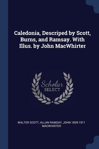 Caledonia, Descriped by Scott, Burns, and Ramsay. With Illus. by John MacWhirter, Walter Scott, Allan Ramsay, John 1839-1911 MacWhirter обложка-превью