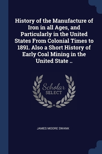 History of the Manufacture of Iron in all Ages, and Particularly in the United States From Colonial Times to 1891. Also a Short History of Early Coal Mining in the United State .., James Moore Swank обложка-превью