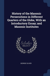 History of the Masonic Persecutions in Different Quarters of the Globe, With an Introductory Essay; and Masonic Institutes, George Oliver обложка-превью