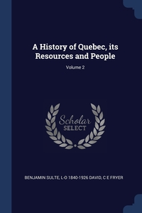 A History of Quebec, its Resources and People; Volume 2, Benjamin Sulte, L-O 1840-1926 David, C E Fryer обложка-превью