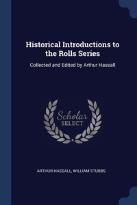 Historical Introductions to the Rolls Series: Collected and Edited by Arthur Hassall, Arthur Hassall, William Stubbs обложка-превью