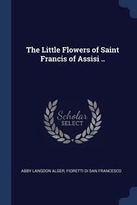 The Little Flowers of Saint Francis of Assisi .., Abby Langdon Alger, Fioretti di San Francesco обложка-превью