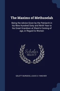 The Maxims of Methuselah: Being the Advice Given by the Patriarch in his Nine Hundred Sixty and Ninth Year to his Great Grandson at Shem's Coming of age, in Regard to Women, Gelett Burgess, Louis D. Fancher обложка-превью