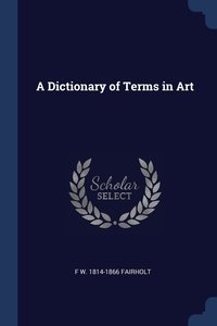 A Dictionary of Terms in Art, F W. 1814-1866 Fairholt обложка-превью