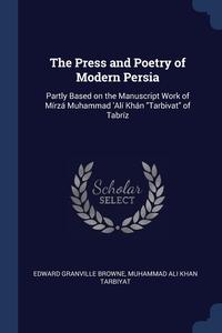 The Press and Poetry of Modern Persia: Partly Based on the Manuscript Work of Mírzá Muhammad 'Alí Khán 'Tarbivat' of Tabríz, Edward Granville Browne, Muhammad Ali Khan Tarbiyat обложка-превью
