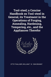 Tool-steel; a Concise Handbook on Tool-steel in General, its Treatment in the Operations of Forging, Annealing, Hardening, Tempering, etc., and the Appliances Therefor, Otto Thallner, William T. b. 1844 Brannt обложка-превью