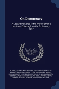 On Democracy: A Lecture Delivered to the Working Men's Institute, Edinburgh, on the 3d January, 1867, John Stuart Blackie, Confederate States Of America. President, John Bright обложка-превью