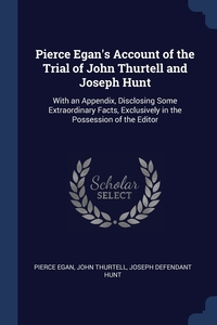 Pierce Egan's Account of the Trial of John Thurtell and Joseph Hunt: With an Appendix, Disclosing Some Extraordinary Facts, Exclusively in the Possession of the Editor, Pierce Egan, John Thurtell, Joseph defendant Hunt обложка-превью
