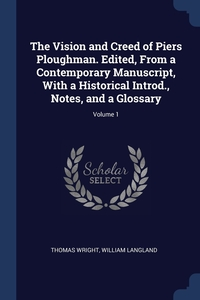 The Vision and Creed of Piers Ploughman. Edited, From a Contemporary Manuscript, With a Historical Introd., Notes, and a Glossary; Volume 1, Thomas Wright, William Langland обложка-превью