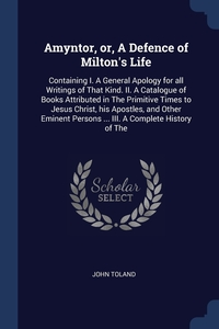 Amyntor, or, A Defence of Milton's Life: Containing I. A General Apology for all Writings of That Kind. II. A Catalogue of Books Attributed in The Primitive Times to Jesus Christ, his Apostles, and Other Eminent Persons ... III. A Complete History of The, John Toland обложка-превью