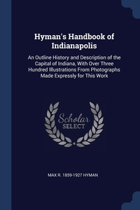 Hyman's Handbook of Indianapolis: An Outline History and Description of the Capital of Indiana, With Over Three Hundred Illustrations From Photographs Made Expressly for This Work, Max R. 1859-1927 Hyman обложка-превью