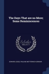 The Days That are no More; Some Reminiscences, Edward Legge, Pauline Metternich-Sandor обложка-превью