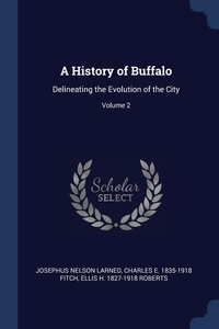 A History of Buffalo: Delineating the Evolution of the City; Volume 2, Josephus Nelson Larned, Charles E. 1835-1918 Fitch, Ellis H. 1827-1918 Roberts обложка-превью