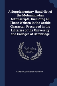 A Supplementary Hand-list of the Muhammadan Manuscripts, Including all Those Written in the Arabic Character, Preserved in the Libraries of the University and Colleges of Cambridge, Cambridge University Library обложка-превью