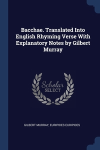 Bacchae. Translated Into English Rhyming Verse With Explanatory Notes by Gilbert Murray, Gilbert Murray, Euripides Euripides обложка-превью