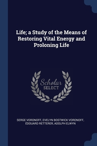 Life; a Study of the Means of Restoring Vital Energy and Proloning Life, Serge Voronoff, Evelyn Bostwick Voronoff, Edouard Retterer обложка-превью