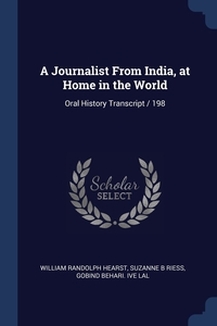 A Journalist From India, at Home in the World: Oral History Transcript / 198, William Randolph Hearst, Suzanne B Riess, Gobind Behari. ive Lal обложка-превью
