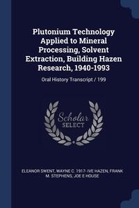 Plutonium Technology Applied to Mineral Processing, Solvent Extraction, Building Hazen Research, 1940-1993: Oral History Transcript / 199, Eleanor Swent, Wayne C. 1917- ive Hazen, Frank M. Stephens обложка-превью