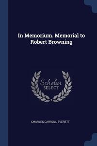 In Memorium. Memorial to Robert Browning, Charles Carroll Everett обложка-превью