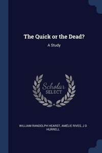 The Quick or the Dead?: A Study, William Randolph Hearst, Amelie Rives, J D Hurrell обложка-превью