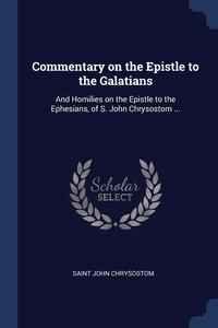 Commentary on the Epistle to the Galatians: And Homilies on the Epistle to the Ephesians, of S. John Chrysostom ..., Saint John Chrysostom обложка-превью
