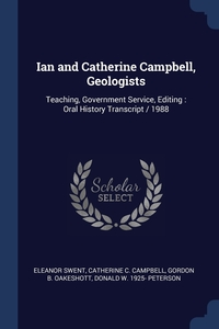 Ian and Catherine Campbell, Geologists: Teaching, Government Service, Editing : Oral History Transcript / 1988, Eleanor Swent, Catherine C. Campbell, Gordon B. Oakeshott обложка-превью